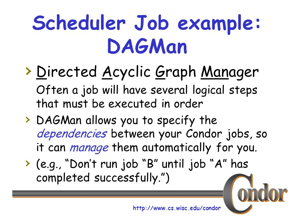 http://www.cs.wisc.edu/condor Scheduler Job example: DAGMan Directed Acyclic Graph Manager Often a job will have several logical steps that must be executed in order DAGMan allows you to specify the dependencies between your Condor jobs, so it can manage them automatically for you.