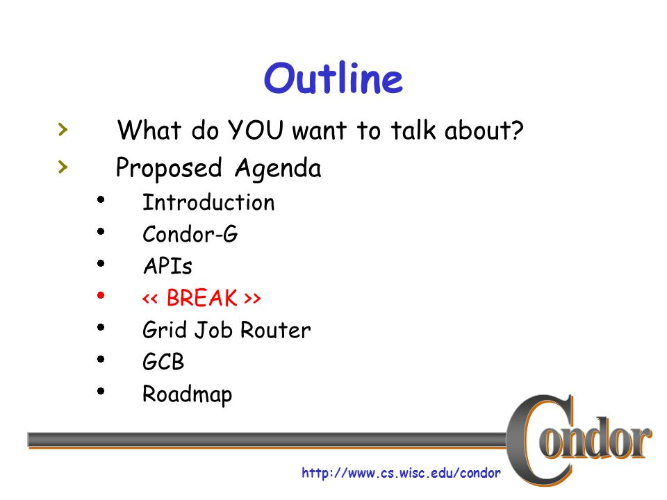 http://www.cs.wisc.edu/condor Outline What do YOU want to talk about? Proposed Agenda Introduction Condor-G APIs > Grid Job Router GCB Roadmap