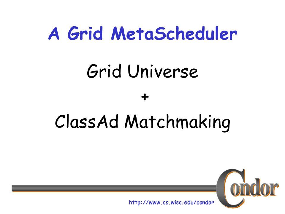 http://www.cs.wisc.edu/condor A Grid MetaScheduler Grid Universe + ClassAd Matchmaking