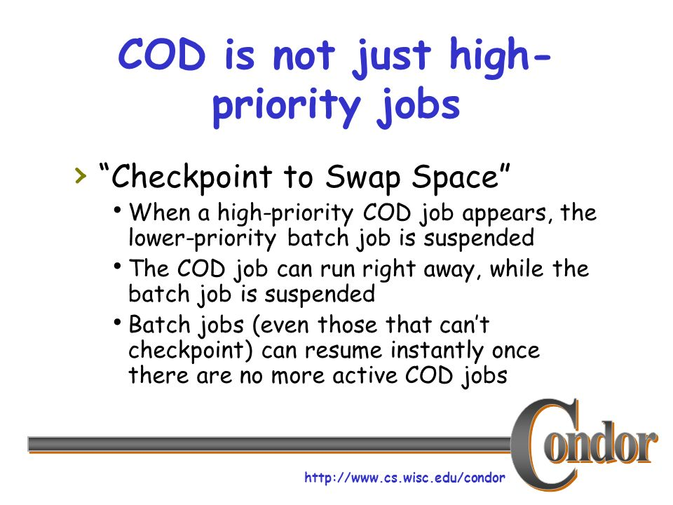 http://www.cs.wisc.edu/condor COD is not just high- priority jobs Checkpoint to Swap Space When a high-priority COD job appears, the lower-priority ba