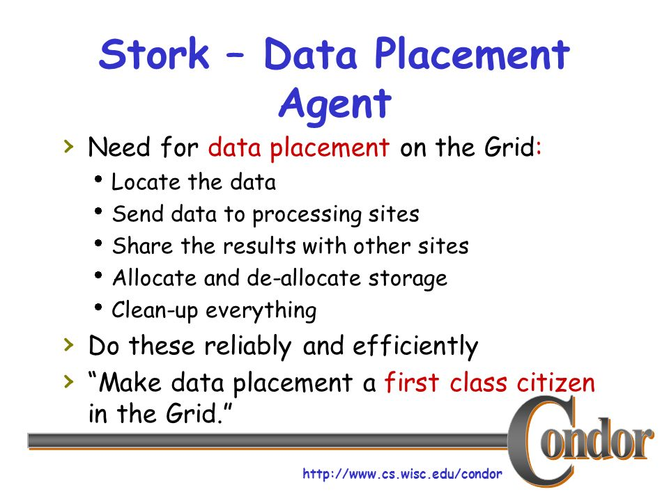 http://www.cs.wisc.edu/condor Stork – Data Placement Agent Need for data placement on the Grid: Locate the data Send data to processing sites Share th