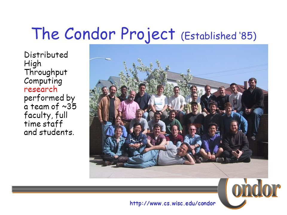 http://www.cs.wisc.edu/condor The Condor Project (Established 85) Distributed High Throughput Computing research performed by a team of ~35 faculty, full time staff and students.