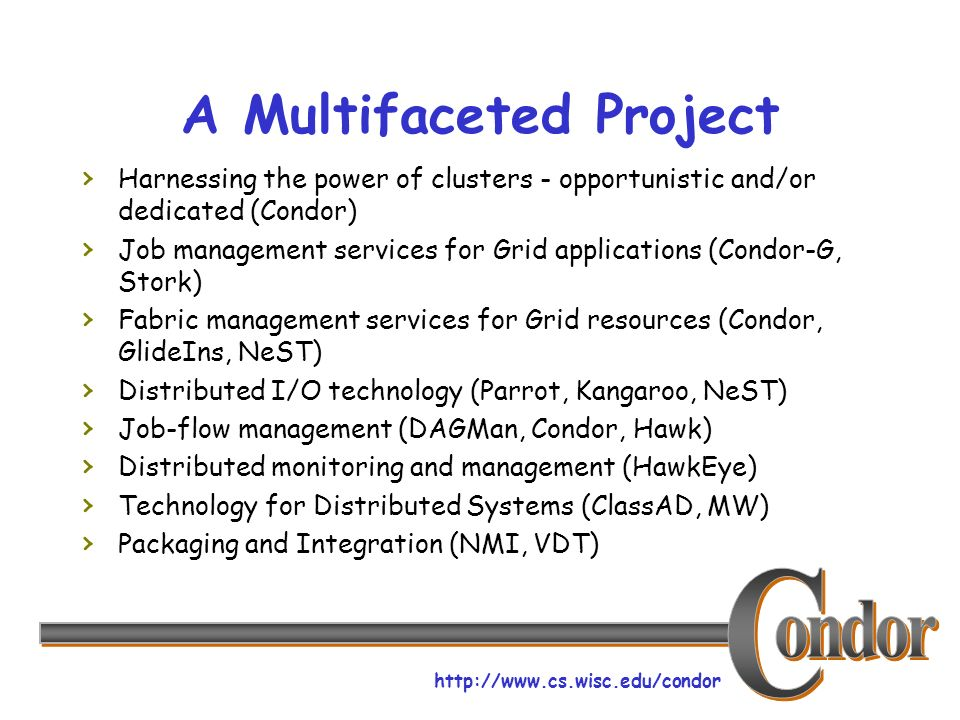 http://www.cs.wisc.edu/condor A Multifaceted Project Harnessing the power of clusters - opportunistic and/or dedicated (Condor) Job management service