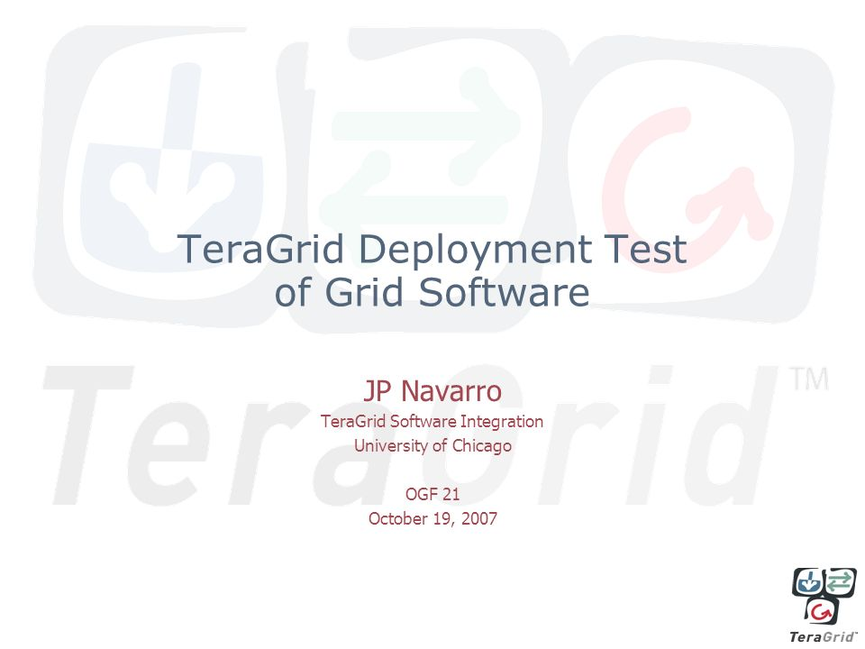TeraGrid Deployment Test of Grid Software JP Navarro TeraGrid Software Integration University of Chicago OGF 21 October 19, 2007