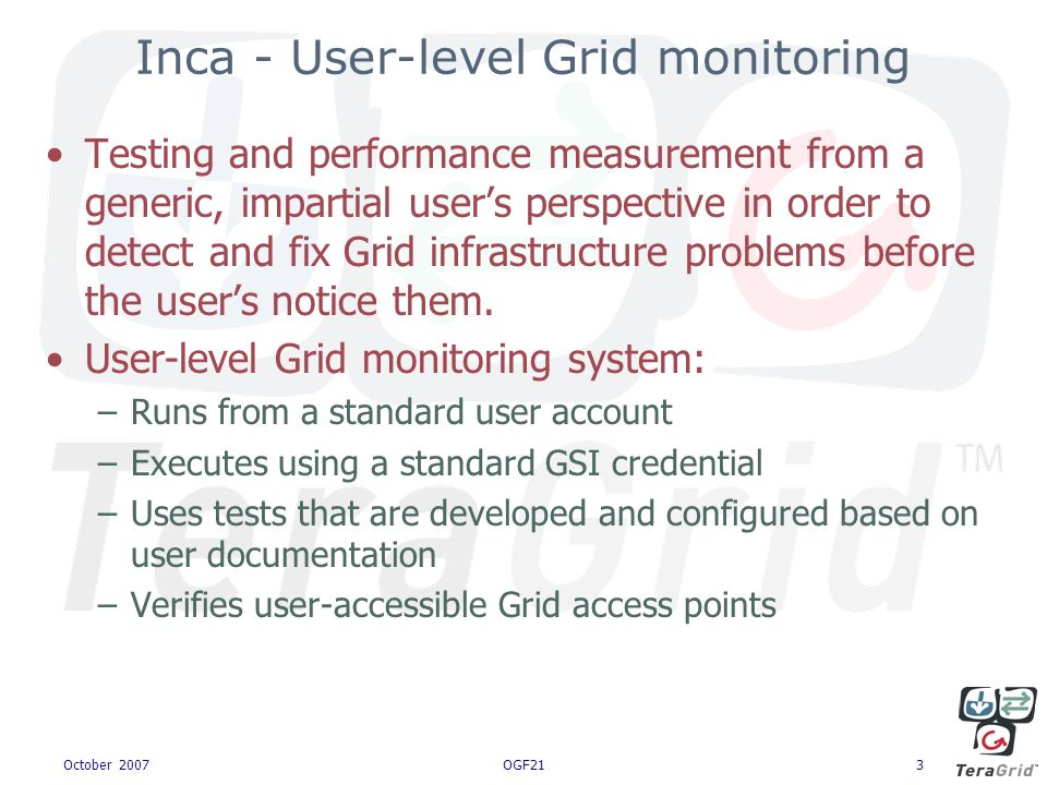 October 2007OGF213 Inca - User-level Grid monitoring Testing and performance measurement from a generic, impartial users perspective in order to detect and fix Grid infrastructure problems before the users notice them.