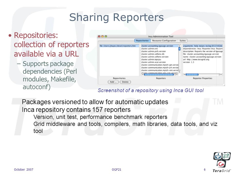 October 2007OGF216 Sharing Reporters Repositories: collection of reporters available via a URL –Supports package dependencies (Perl modules, Makefile, autoconf) Packages versioned to allow for automatic updates Inca repository contains 157 reporters Version, unit test, performance benchmark reporters Grid middleware and tools, compilers, math libraries, data tools, and viz tool Screenshot of a repository using Inca GUI tool