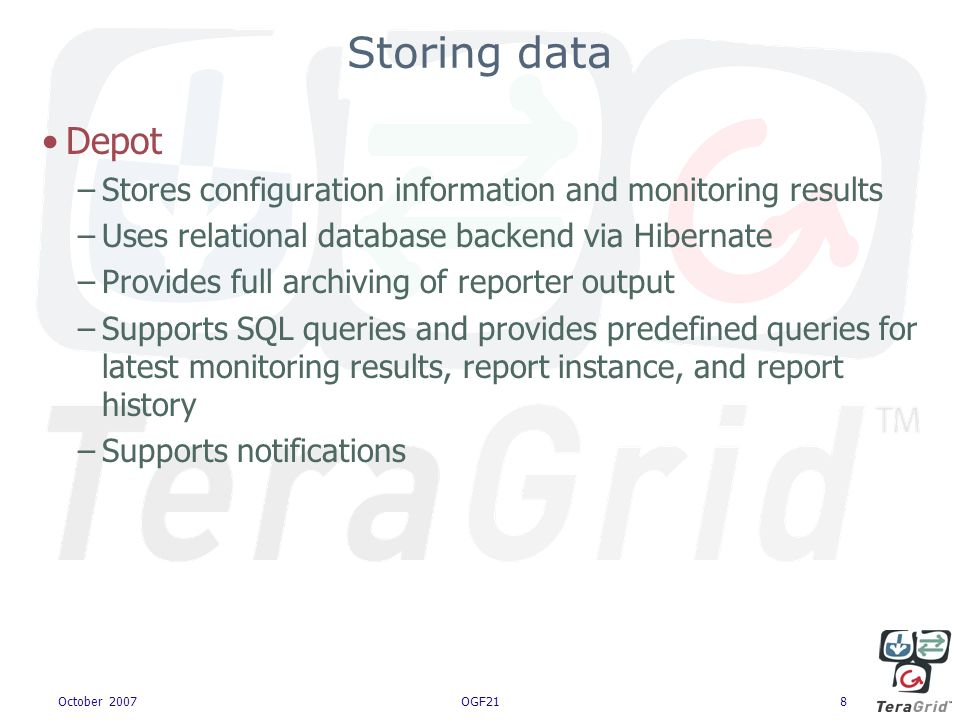 October 2007OGF218 Storing data Depot –Stores configuration information and monitoring results –Uses relational database backend via Hibernate –Provides full archiving of reporter output –Supports SQL queries and provides predefined queries for latest monitoring results, report instance, and report history –Supports notifications