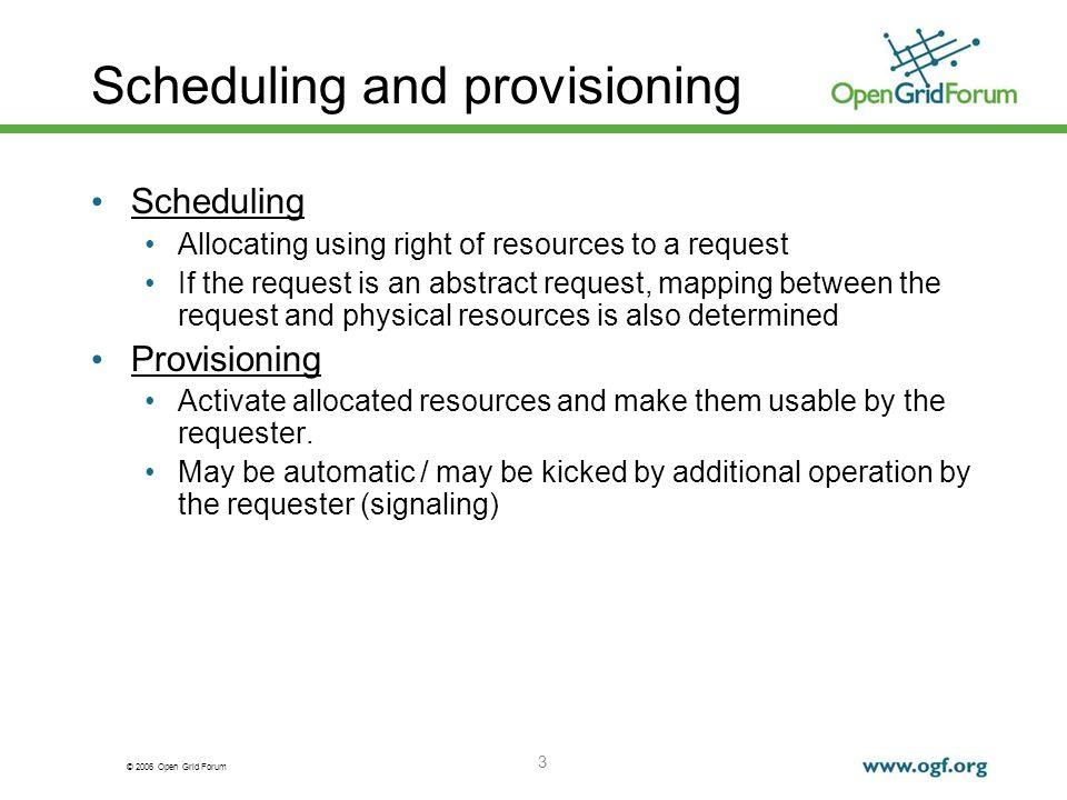 © 2006 Open Grid Forum 3 Scheduling and provisioning Scheduling Allocating using right of resources to a request If the request is an abstract request, mapping between the request and physical resources is also determined Provisioning Activate allocated resources and make them usable by the requester.