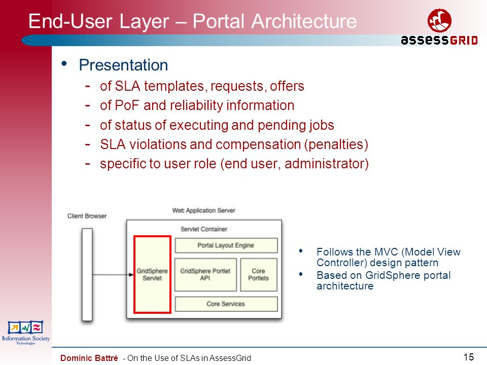 Dominic Battré - On the Use of SLAs in AssessGrid 15 End-User Layer – Portal Architecture Presentation - of SLA templates, requests, offers - of PoF and reliability information - of status of executing and pending jobs - SLA violations and compensation (penalties) - specific to user role (end user, administrator) Follows the MVC (Model View Controller) design pattern Based on GridSphere portal architecture