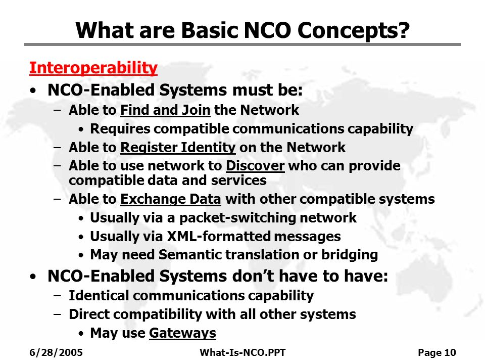 6/28/2005What-Is-NCO.PPT Page 10 What are Basic NCO Concepts? Interoperability NCO-Enabled Systems must be: –Able to Find and Join the Network Require