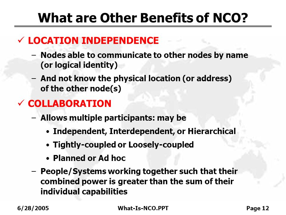 6/28/2005What-Is-NCO.PPT Page 12 What are Other Benefits of NCO? LOCATION INDEPENDENCE –Nodes able to communicate to other nodes by name (or logical i