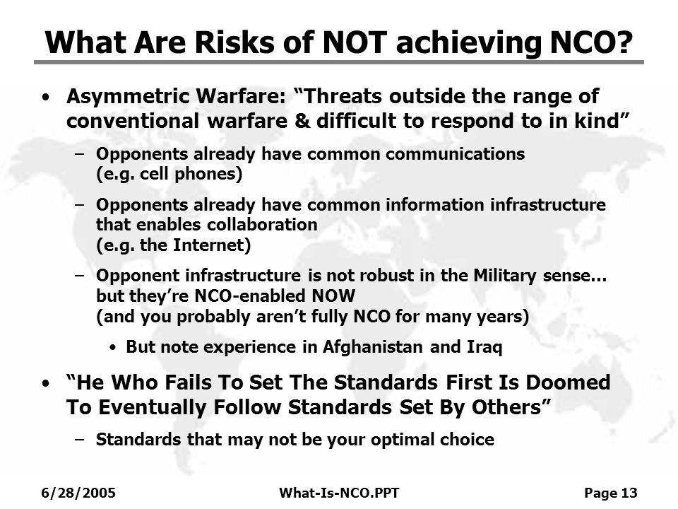 6/28/2005What-Is-NCO.PPT Page 13 What Are Risks of NOT achieving NCO? Asymmetric Warfare: Threats outside the range of conventional warfare & difficul