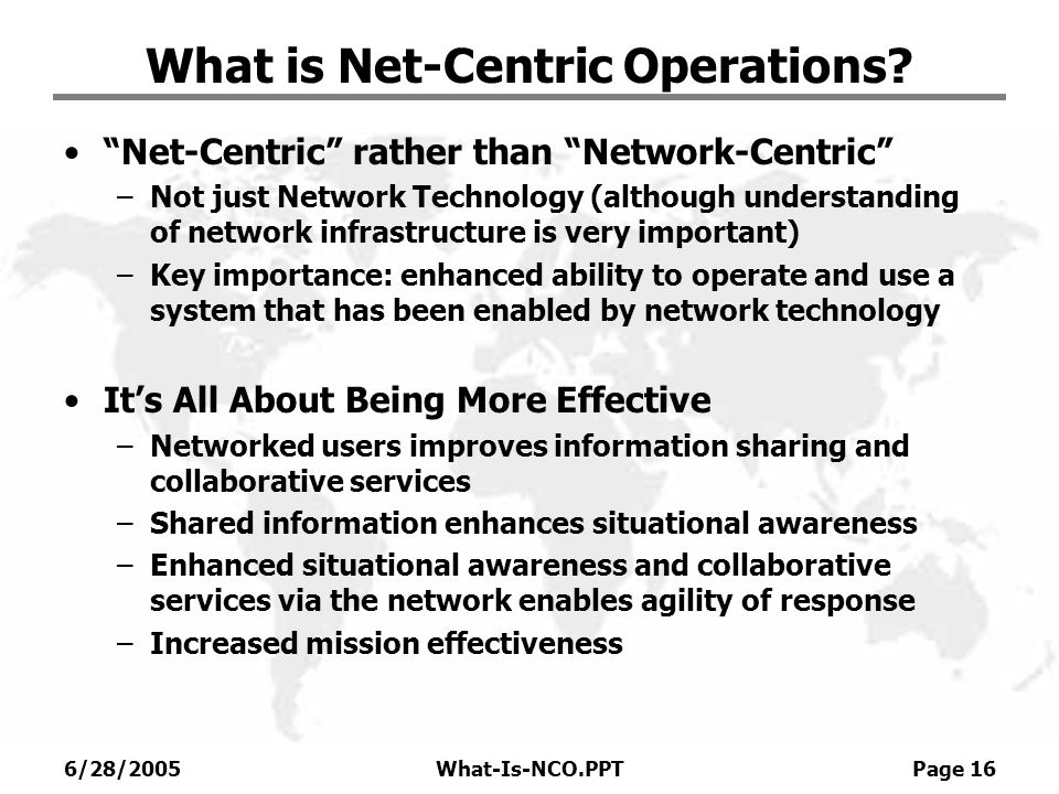 6/28/2005What-Is-NCO.PPT Page 16 What is Net-Centric Operations? Net-Centric rather than Network-Centric –Not just Network Technology (although unders