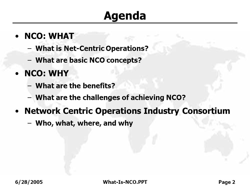 6/28/2005What-Is-NCO.PPT Page 2 Agenda NCO: WHAT –What is Net-Centric Operations? –What are basic NCO concepts? NCO: WHY –What are the benefits? –What