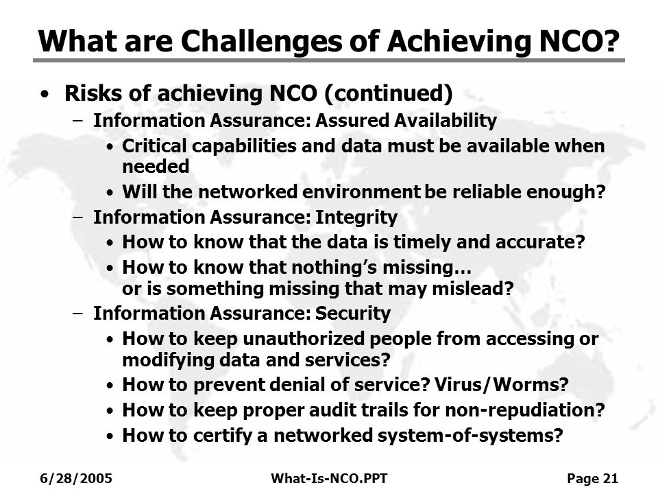 6/28/2005What-Is-NCO.PPT Page 21 What are Challenges of Achieving NCO? Risks of achieving NCO (continued) –Information Assurance: Assured Availability