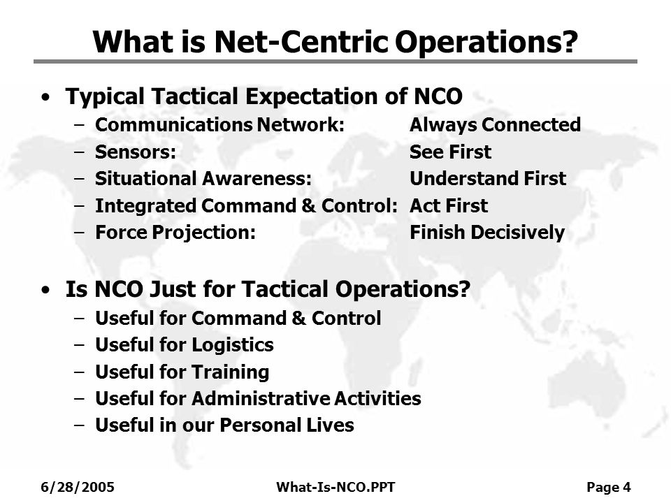 6/28/2005What-Is-NCO.PPT Page 4 What is Net-Centric Operations? Typical Tactical Expectation of NCO –Communications Network:Always Connected –Sensors: