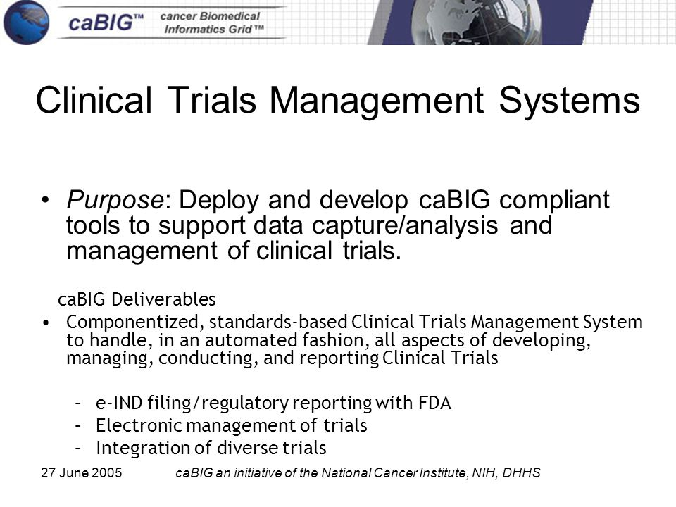 27 June 2005caBIG an initiative of the National Cancer Institute, NIH, DHHS Clinical Trials Management Systems Purpose: Deploy and develop caBIG compliant tools to support data capture/analysis and management of clinical trials.