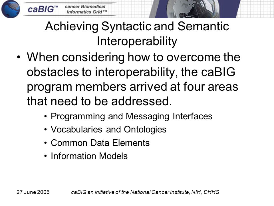 27 June 2005caBIG an initiative of the National Cancer Institute, NIH, DHHS Achieving Syntactic and Semantic Interoperability When considering how to overcome the obstacles to interoperability, the caBIG program members arrived at four areas that need to be addressed.