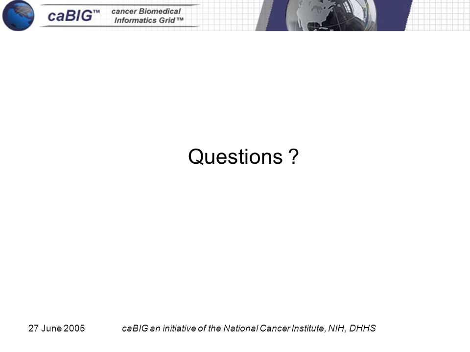 27 June 2005caBIG an initiative of the National Cancer Institute, NIH, DHHS Questions ?