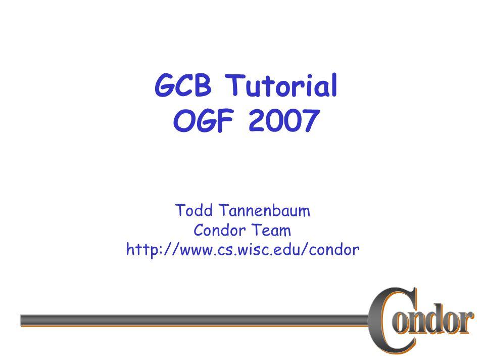 Todd Tannenbaum Condor Team http://www.cs.wisc.edu/condor GCB Tutorial OGF 2007