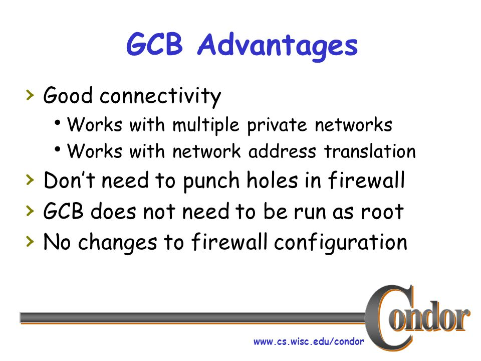 www.cs.wisc.edu/condor GCB Advantages Good connectivity Works with multiple private networks Works with network address translation Dont need to punch holes in firewall GCB does not need to be run as root No changes to firewall configuration