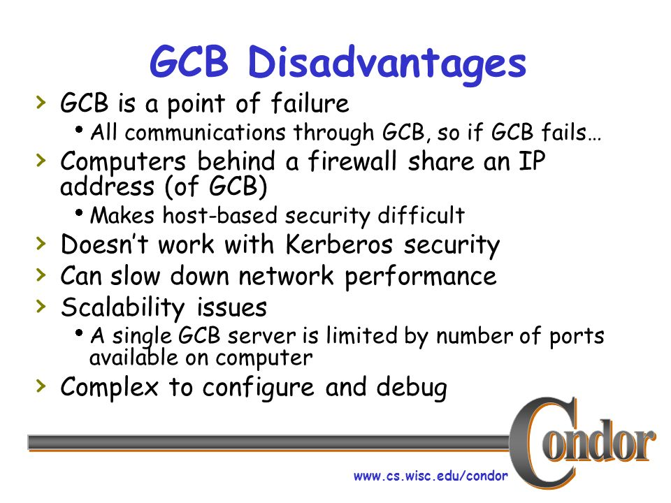 www.cs.wisc.edu/condor GCB Disadvantages GCB is a point of failure All communications through GCB, so if GCB fails… Computers behind a firewall share an IP address (of GCB) Makes host-based security difficult Doesnt work with Kerberos security Can slow down network performance Scalability issues A single GCB server is limited by number of ports available on computer Complex to configure and debug