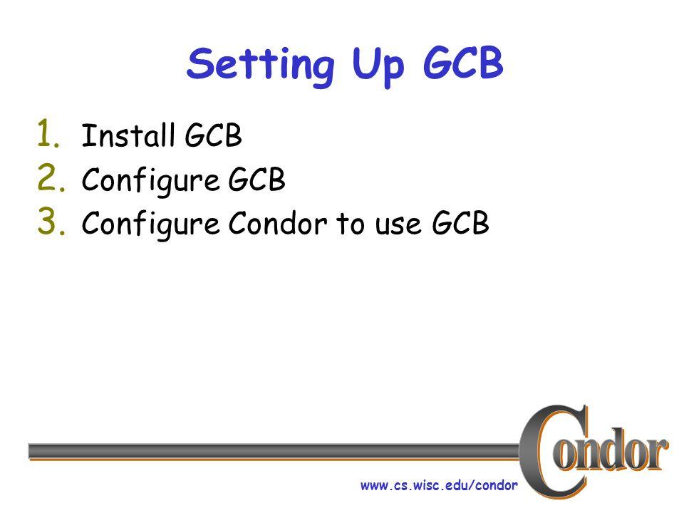 www.cs.wisc.edu/condor Setting Up GCB 1. Install GCB 2. Configure GCB 3. Configure Condor to use GCB
