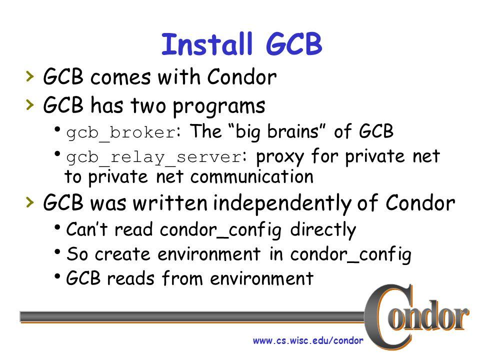 www.cs.wisc.edu/condor Install GCB GCB comes with Condor GCB has two programs gcb_broker : The big brains of GCB gcb_relay_server : proxy for private