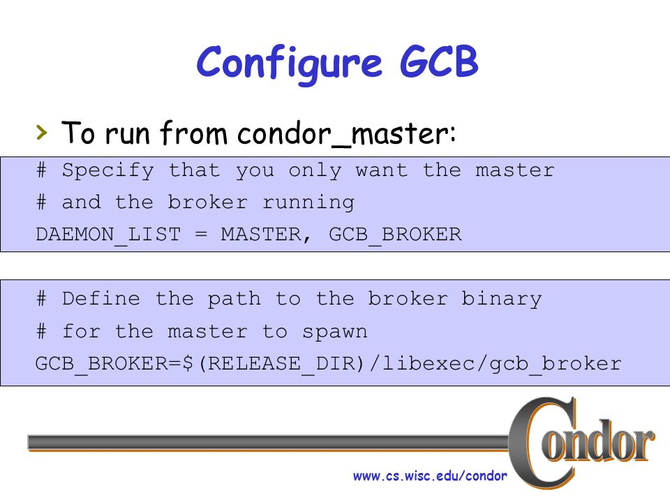 www.cs.wisc.edu/condor Configure GCB To run from condor_master: # Specify that you only want the master # and the broker running DAEMON_LIST = MASTER, GCB_BROKER # Define the path to the broker binary # for the master to spawn GCB_BROKER=$(RELEASE_DIR)/libexec/gcb_broker