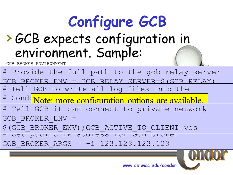 www.cs.wisc.edu/condor Configure GCB GCB expects configuration in environment. Sample: GCB_BROKER_ENVIRONMENT = # Provide the full path to the gcb_rel