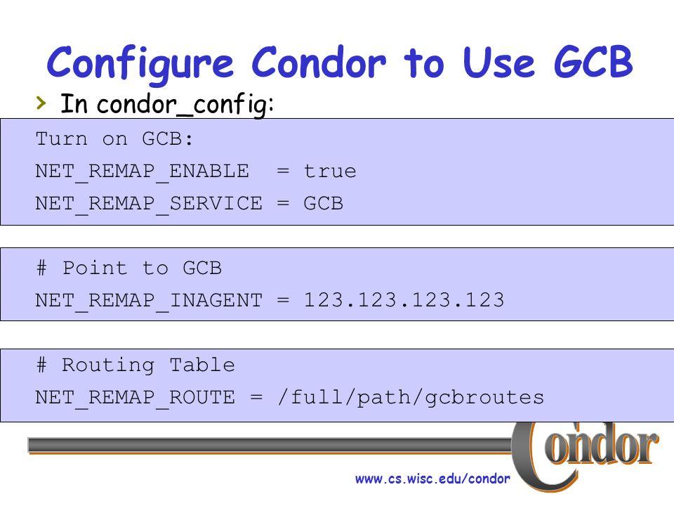 www.cs.wisc.edu/condor Configure Condor to Use GCB In condor_config: Turn on GCB: NET_REMAP_ENABLE = true NET_REMAP_SERVICE = GCB # Point to GCB NET_R