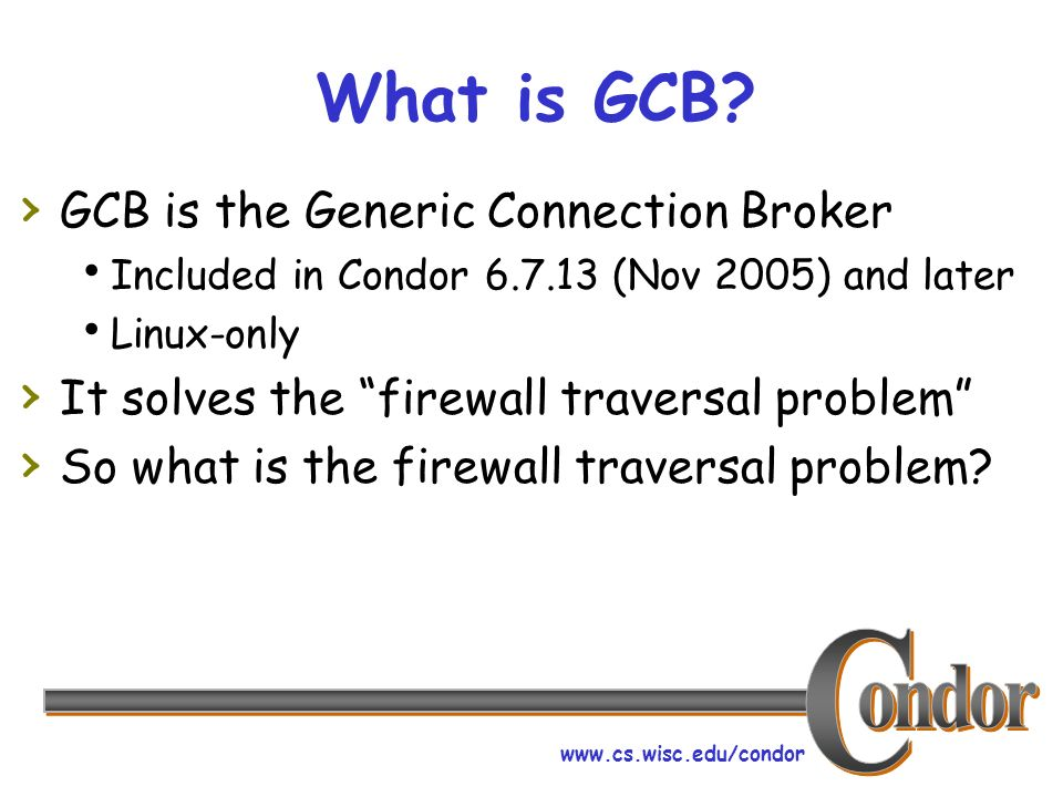 www.cs.wisc.edu/condor What is GCB? GCB is the Generic Connection Broker Included in Condor 6.7.13 (Nov 2005) and later Linux-only It solves the firew