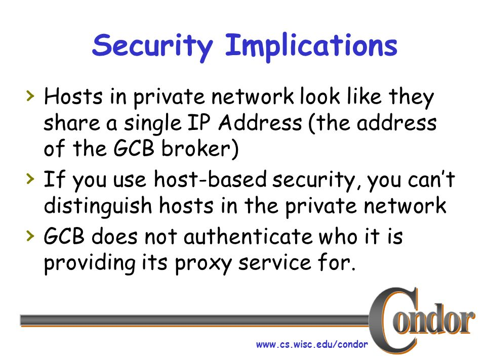 Security Implications Hosts in private network look like they share a single IP Address (the address of the GCB broker) If you use host-based security, you cant distinguish hosts in the private network GCB does not authenticate who it is providing its proxy service for.