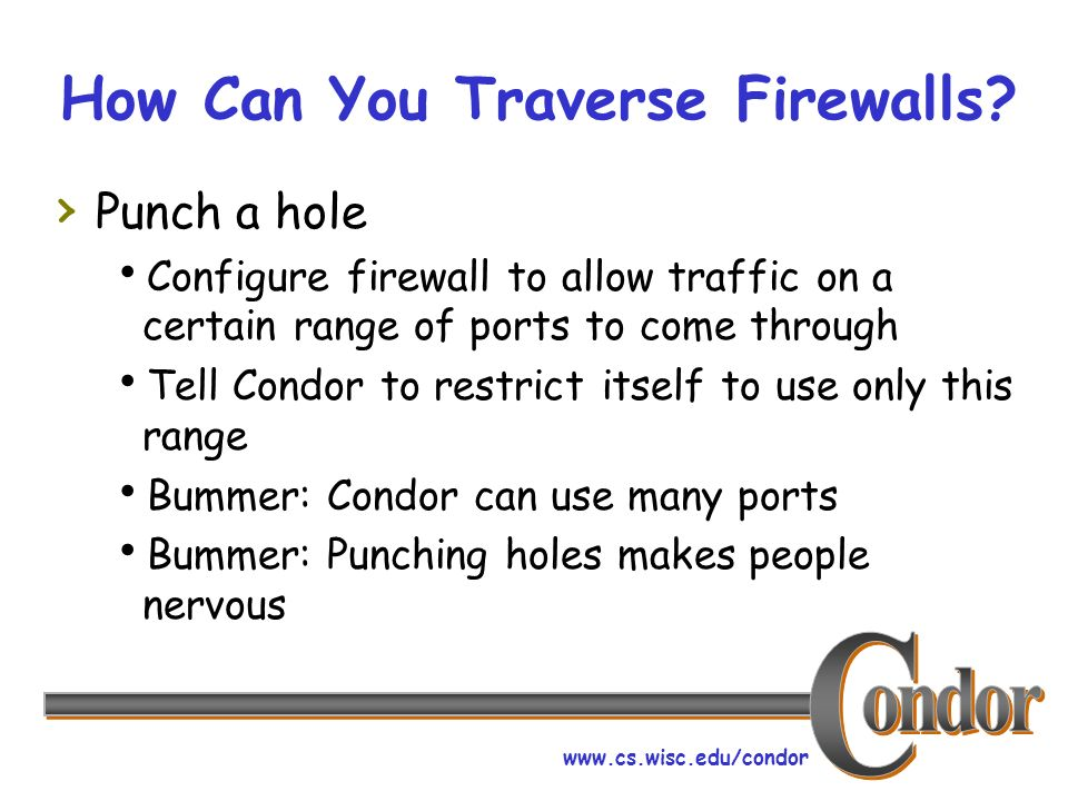 www.cs.wisc.edu/condor How Can You Traverse Firewalls? Punch a hole Configure firewall to allow traffic on a certain range of ports to come through Te