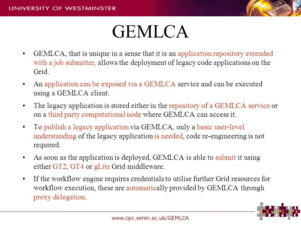 www.cpc.wmin.ac.uk/GEMLCA GEMLCA GEMLCA, that is unique in a sense that it is an application repository extended with a job submitter, allows the deployment of legacy code applications on the Grid.