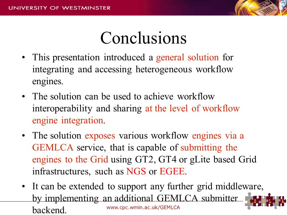 www.cpc.wmin.ac.uk/GEMLCA Conclusions This presentation introduced a general solution for integrating and accessing heterogeneous workflow engines.