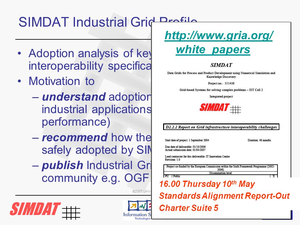 ©2007 University of Southampton IT Innovation Centre and other members of the SIMDAT consortium SIMDAT Industrial Grid Profile Adoption analysis of key Web Service and Grid interoperability specifications Motivation to –understand adoption issues when applied to industrial applications (security, operational, performance) –recommend how the specifications can be safely adopted by SIMDAT applications –publish Industrial Grid Profile to wider community e.g.