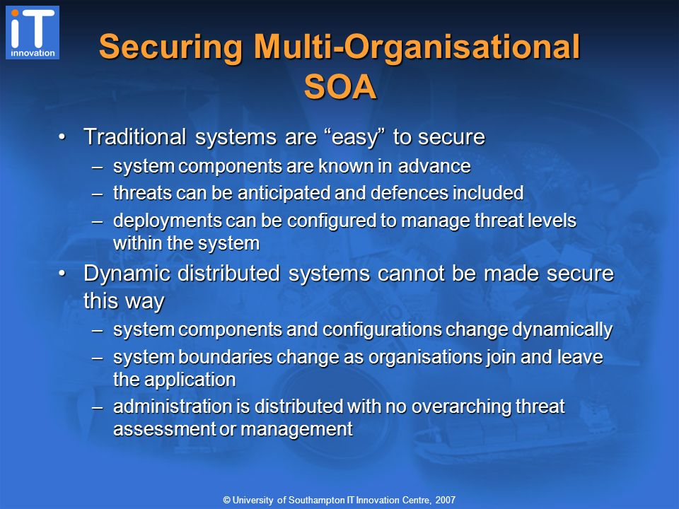 © University of Southampton IT Innovation Centre, 2007 Securing Multi-Organisational SOA Traditional systems are easy to secureTraditional systems are easy to secure –system components are known in advance –threats can be anticipated and defences included –deployments can be configured to manage threat levels within the system Dynamic distributed systems cannot be made secure this wayDynamic distributed systems cannot be made secure this way –system components and configurations change dynamically –system boundaries change as organisations join and leave the application –administration is distributed with no overarching threat assessment or management