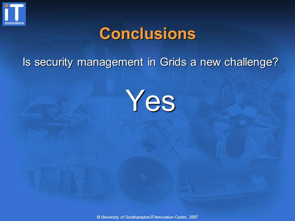 © University of Southampton IT Innovation Centre, 2007 Conclusions Is security management in Grids a new challenge.