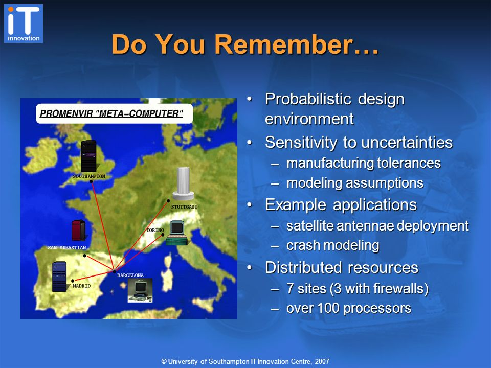 © University of Southampton IT Innovation Centre, 2007 Do You Remember… Probabilistic design environment Sensitivity to uncertainties –manufacturing tolerances –modeling assumptions Example applications –satellite antennae deployment –crash modeling Distributed resources –7 sites (3 with firewalls) –over 100 processors