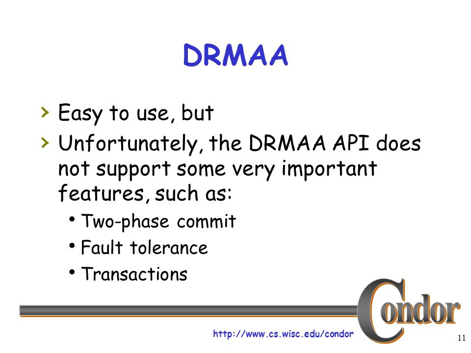 http://www.cs.wisc.edu/condor 11 DRMAA Easy to use, but Unfortunately, the DRMAA API does not support some very important features, such as: Two-phase commit Fault tolerance Transactions
