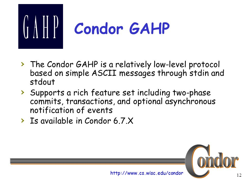 http://www.cs.wisc.edu/condor 12 Condor GAHP The Condor GAHP is a relatively low-level protocol based on simple ASCII messages through stdin and stdout Supports a rich feature set including two-phase commits, transactions, and optional asynchronous notification of events Is available in Condor 6.7.X