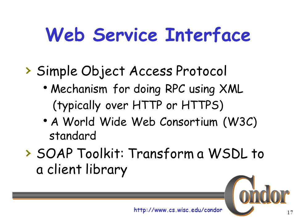 http://www.cs.wisc.edu/condor 17 Web Service Interface Simple Object Access Protocol Mechanism for doing RPC using XML (typically over HTTP or HTTPS) A World Wide Web Consortium (W3C) standard SOAP Toolkit: Transform a WSDL to a client library