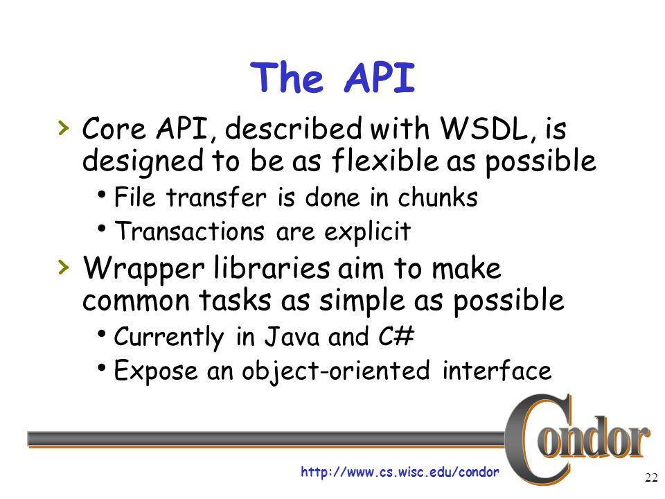 http://www.cs.wisc.edu/condor 22 The API Core API, described with WSDL, is designed to be as flexible as possible File transfer is done in chunks Transactions are explicit Wrapper libraries aim to make common tasks as simple as possible Currently in Java and C# Expose an object-oriented interface