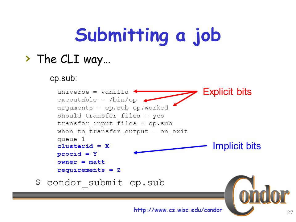 http://www.cs.wisc.edu/condor 27 Submitting a job The CLI way… universe = vanilla executable = /bin/cp arguments = cp.sub cp.worked should_transfer_files = yes transfer_input_files = cp.sub when_to_transfer_output = on_exit queue 1 $ condor_submit cp.sub cp.sub: Explicit bits clusterid = X procid = Y owner = matt requirements = Z Implicit bits