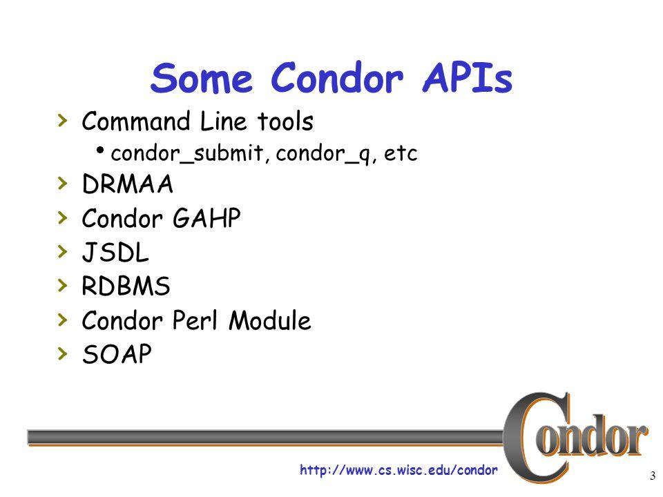 http://www.cs.wisc.edu/condor 3 Some Condor APIs Command Line tools condor_submit, condor_q, etc DRMAA Condor GAHP JSDL RDBMS Condor Perl Module SOAP