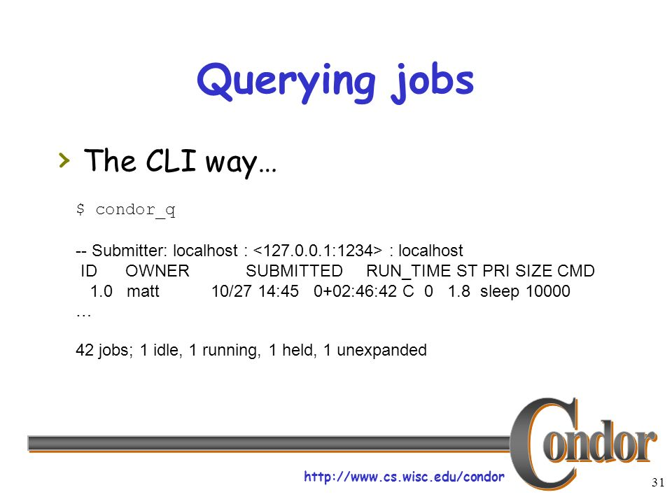 http://www.cs.wisc.edu/condor 31 Querying jobs The CLI way… $ condor_q -- Submitter: localhost : : localhost ID OWNER SUBMITTED RUN_TIME ST PRI SIZE CMD 1.0 matt 10/27 14:45 0+02:46:42 C 0 1.8 sleep 10000 … 42 jobs; 1 idle, 1 running, 1 held, 1 unexpanded