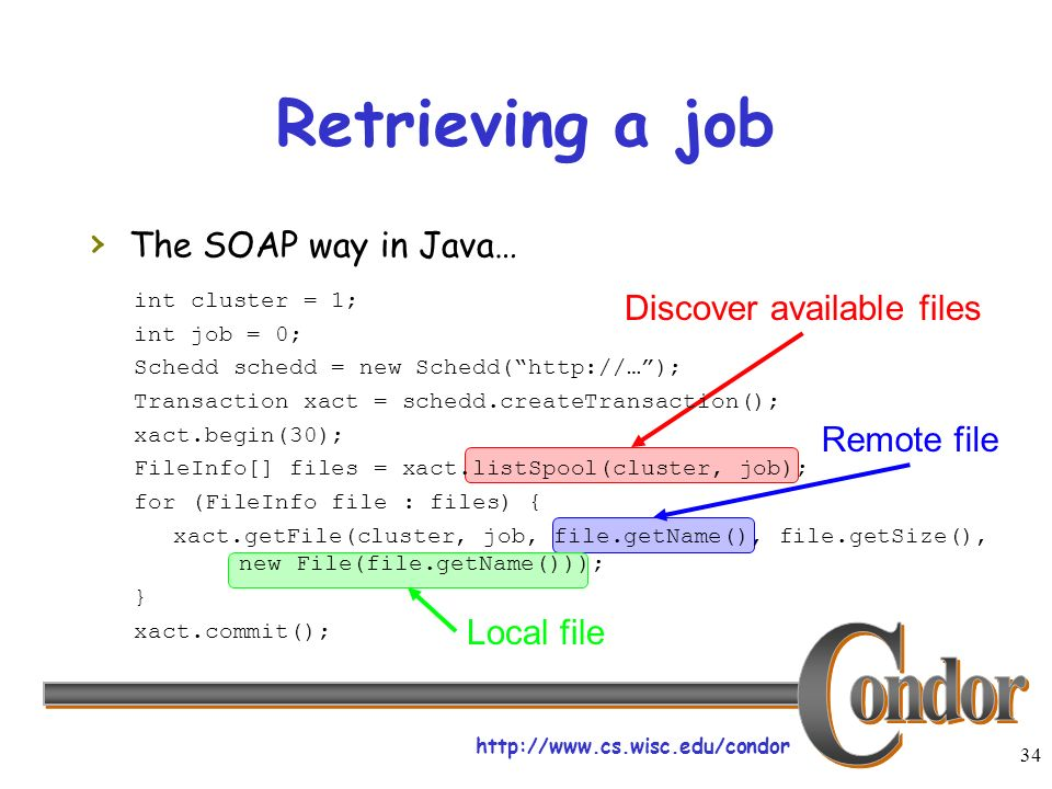 http://www.cs.wisc.edu/condor 34 Discover available files Remote file Local file Retrieving a job The SOAP way in Java… int cluster = 1; int job = 0; Schedd schedd = new Schedd(http://…); Transaction xact = schedd.createTransaction(); xact.begin(30); FileInfo[] files = xact.listSpool(cluster, job); for (FileInfo file : files) { xact.getFile(cluster, job, file.getName(), file.getSize(), new File(file.getName())); } xact.commit();