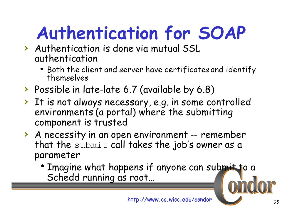 http://www.cs.wisc.edu/condor 35 Authentication for SOAP Authentication is done via mutual SSL authentication Both the client and server have certificates and identify themselves Possible in late-late 6.7 (available by 6.8) It is not always necessary, e.g.
