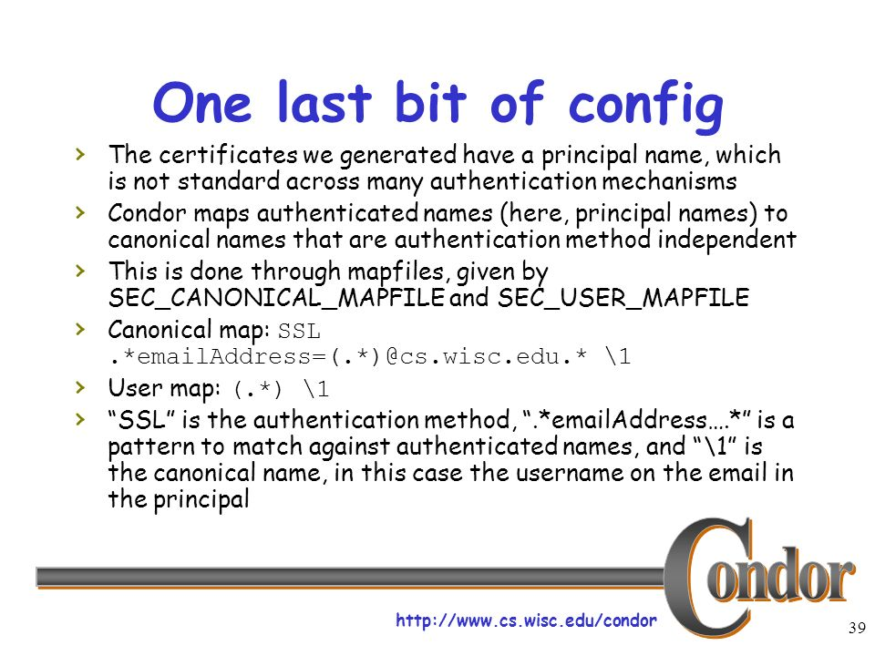 http://www.cs.wisc.edu/condor 39 One last bit of config The certificates we generated have a principal name, which is not standard across many authentication mechanisms Condor maps authenticated names (here, principal names) to canonical names that are authentication method independent This is done through mapfiles, given by SEC_CANONICAL_MAPFILE and SEC_USER_MAPFILE Canonical map: SSL.